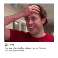 Queen, Blizzard, and Time: 3ozoj  My face when the Dairy Queen worker flips my  blizzard upside down My boyfriends face every time I come downstairs in pajamas