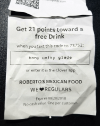 Food, Funny, and Free: 3p6on.com  Get 21 points toward a  free Drink  when you text this code to 73752:  bony unity glade  or enter it in the Clover app  ROBERTO'S MEXICAN FOOD  WE REGULARS  Expires 08/20/2018  No  cash value. One per customer