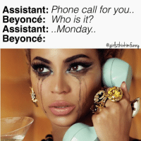 Monday calling like..📞😩🔫: Assistant: Phone call for you.  Beyoncé: Who is it?  Assistant: Monday  Beyoncé: Monday calling like..📞😩🔫