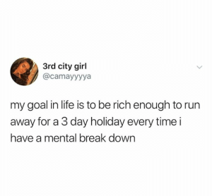 Need me that coin.: 3rd city girl  @camayyyya  my goal in life is to be rich enough to run  away for a 3 day holiday every time i  have a mental break down Need me that coin.