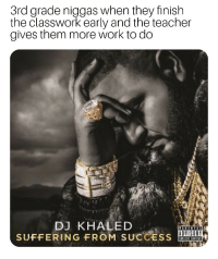 DJ Khaled, Teacher, and Work: 3rd grade niggas when they finish  the classwork early and the teacher  gives them more work to do  DJ KHALED  SUFFERING FROM SUCCESS I wanna go home to play fortnite