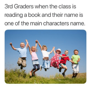 Who can relate? by Jake_Jeeperjinkins MORE MEMES: 3rd Graders when the class is  reading a book and their name is  one of the main characters name. Who can relate? by Jake_Jeeperjinkins MORE MEMES