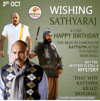 Birthday, Movies, and Happy Birthday: 3RD OCT  WISHING  SATH YARAJ  A VERY  HAPPY BIRTHDAY  THE MAN IN FAMOUS AS  KATTAPPA AFTER  THE MOVIE  BAHUBALI  BUT THE  o oor MYSTERY IS STILL A  MYSTERY  THAT WHY  KATTAPPA  KILLED  BAHUBALI.  l a u ghing colo urs.co m Wishing Sathyaraj a.k.a Kattapa A Very Happy Birthday.. :)