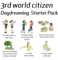 World Citizen: 3rd world citizen  Daydreaming Starter Pack  You have access to  clean water  You have a phone  and access to the  internet  You ate today and have  readily access to food  You have the freedom  to be outside without  being in a warzone  You have  clean clothes  You have shelter  and a bed