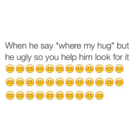 "Funny, Hoe, and Hoes: When he say ""where my hug"" but  he ugly so you help him look for it Damn these hoes trifling smh"