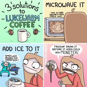 [OC] A friendly guide for all…. ☕️: 3solutions MICROWAVE IT  to  THIS IS WHAT  HAVING A NOŠE  FÉELS LIKE...  - LUKEWARM  COFFEE  FRICKIN' DRINK IT  BEFORE IT GOES COLD  ADD ICE TO IT  You MONSTER!  OMG! WHO  OPENED THE  ORGAN BOX!  OAY SIBERIANLIZARD [OC] A friendly guide for all…. ☕️