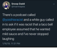 Snoop, Taco Bell, and White: 3y, Snoop Dadd  @manmapes  There's a podcast called  @yoisthisracist and a white guy called  in to ask if it was racist that a taco bell  employee assumed that he wanted  mild sauce and I've never stopped  laughing  1/16/19, 11:31 PM But it is though