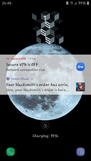 Well this is my lockscreen: 4¢ Lill 35%I  Jio 4G  MON 30 DECEMBER  O Secure VPN 13:06  Secure VPN is OFF  Network connection risk  O Pemon Blade v  Your blacksmith's order has arriv.  Sora, your blacksmith's order is here,..  Charging: 35% Well this is my lockscreen