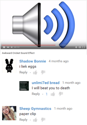 Awkward, Cricket, and Death: 4)  0:02 / 0:04  Awkward Cricket Sound Effect   Shadow Bonnie 4months ago  i liek eggs  Reply .  unlimi7ed bread 1 month ago  I will beat you to death  Reply . 1 lá  Sheep Gymnastics 1 month ago  paper clip  Reply I