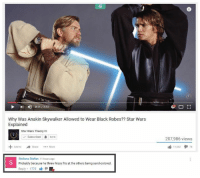 "It all makes sense now   Posted by Fawzan Kahn in ""Just Jedi Memes"": 4)  0:1 1/ 343  Why Was Anakin Skywalker Allowed to Wear Black Robes?? Star Wars  Explained  Star Wars Theory  541K  207,986 views  +Add to  →Share  More  11 662  74  Stefana Stefan 11 hours ago  Probably because he threw hissy fits at the others being sand-colored.  Reply. 1775 lé It all makes sense now   Posted by Fawzan Kahn in ""Just Jedi Memes"""