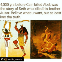 Repost @noble_omerta with @repostapp stolen stories from our history but believe what you want... you believe a woman came from your rib after she births you. Think for once 🤗: 4,000 yrs before Cain killed Abel, was  the story of Seth who killed his brother  Ausar. Believe what u want, but at least  kno tha truth  ti  noble omerta Repost @noble_omerta with @repostapp stolen stories from our history but believe what you want... you believe a woman came from your rib after she births you. Think for once 🤗