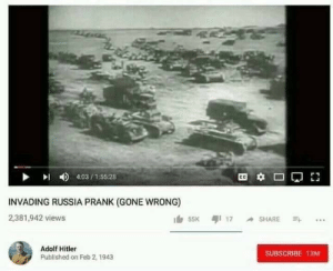 Adolf: 4:03/155:28  INVADING RUSSIA PRANK (GONE WRONG)  2,381,942 views  55K 17 SHARE  Adolf Hitler  SUBSCRIBE 13M  Published on Feb 2, 1943