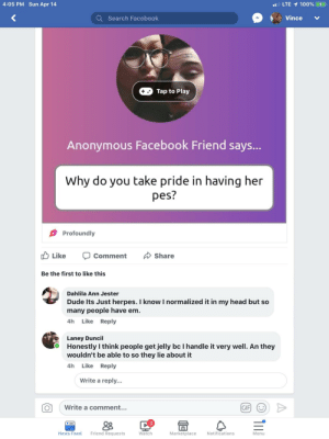 Dude, Facebook, and Gif: 4:05 PM Sun Apr 14  LTE  100% (  Q Search Facebook  Tap to Play  Anonymous Facebook Friend says...  Why do you take pride in having her  Profoundly  Like Ç Comment  Be the first to like this  Dahlila Ann Jester  Dude Its Just herpes. I know I normalized it in my head but so  many people have em  4h Like Reply  Laney Duncil  Honestly I think people get jelly bc I handle it very well. An they  wouldn't be able to so they lie about it  4h Like Reply  Write a reply...  Write a comment  ..  GIF  3  News Feed  Friend Requests  Watch  Marketplace  Notifications  Menu A girl who thinks people are jealous because she's so accepting of her STD, herpes.