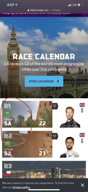 Nothing says more progressive than SA: 4:07 4  ul LTE  A fiaformulae.com – Private  RACE CALENDAR  14 races in 12 of the world's most progressive  cities over five continents  SYNC CALENDAR > I  R1  Diriyah  Nov  SA  22  engad  R2  L'iriyah  Nov  SA  23  1onik  MICHE  R3  We use cookies to improve your experience. To find out more  view our privacy policy  NZ  SIM  BIR Nothing says more progressive than SA