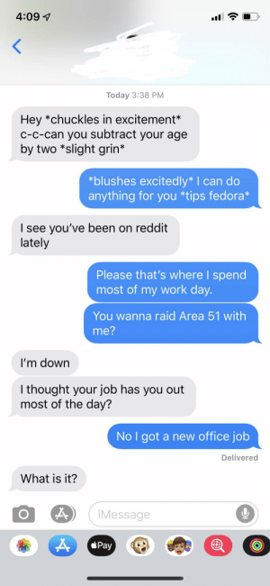 Fedora, Reddit, and Work: 4:09  Today 3:38 PM  Hey *chuckles in excitement*  c-c-can you subtract your age  by two *slight grin*  *blushes excitedly* I can do  anything for you *tips fedora*  I see you've been on reddit  lately  Please that's where I spend  most of my work day.  You wanna raid Area 51 with  me?  I'm down  I thought your job has you out  most of the day?  No I got a new office job  Delivered  What is it?  iMessage  Pay When your buddy to uses asterix but your a Redditor too