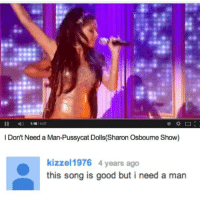 me too kizzel1976...me too.: 4)  1:16 / 4:07  Don't Need a Man-Pussycat Dolls(Sharon Osboume Show)  kizzel 1976 4 years ago  this song is good but i need a man me too kizzel1976...me too.