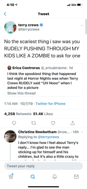 """Children, Crazy, and Iphone: 4:10  l5GE  Tweet  terry crews  @terrycrews  Соmер  Find  me  No the scariest thing i saw was you  RUDELY PUSHING THROUGH MY  KIDS LIKE A ZOMBIE to ask for one  Erica Contreras @_ericabrianne 1d  I think the spookiest thing that happened  last night at Horror Nights was when Terry  Crews RUDELY said """"UH Nooo"""" when I  asked for a picture  Show this thread  1:14 AM 10/7/19. Twitter for iPhone  4,258 Retweets 51.4K Likes  Christine Rowbotham @row... .14h  Replying to @terrycrews  I don't know how I feel about Terry's  reply... I'm glad to see the man  sticking up for himself and his  children, but it's also a little crazy to  Tweet your reply Pushing Terry Crews kids out of the way to ask for a picture."""