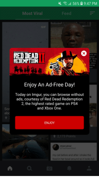 Food, Gif, and Ps4: 4.  11 56%  9:47 PM  Most Viral  Feed  GIF  ROCKSTAR GAMES PRESENTS  RED DEAD  REDEMPTION  into an  amed  Il three  in the  story  sing  ge.  Enjoy An Ad-Free Day!  Today on Imgur, you can browse without  ads, courtesy of Red Dead Redemption  2, the highest rated game on PS4  and Xbox One  Sor  abo  ENJOY  12,173 Points  dream ghoul  @TheDreamGhoul  my cat before and after i shake the  food in her bowl around so it looks full  0