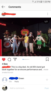 80s, Old, and Mystery: 4,111 31 %  1 1 :20 PM  Comments  PLAUSE  4 likes  This is a big deal. An old 80's band got  back together for an encore performance and... more  39 MINUTES AGO  Green  20s Reply  Post  Add a comment...