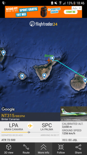 Google, Fitness, and Thomas: 4. .113% 18.46  BASIC-FIT  OPEN TO ALL  Adv. X  mmHI SPORT GRATIS  +SPORTTAS  CADEAU  START NU  TOT ME  flightradar24  Google  nter  NT315/1BB3PM  Binter Canarias  © THOMAS FERREIRA  LPA ナ SPC CALIBRATED ALT  3,658 m  GROUND SPEED  1256 km/h  GRAN CANARIA  LA PALMA  DEPARTED 00:20 AGO  ARRIVING IN 00:1  ATR 72-500  REG: EC-JQL  オK  Route More info Follow  3D view  Share I really don't think it is going that fast...