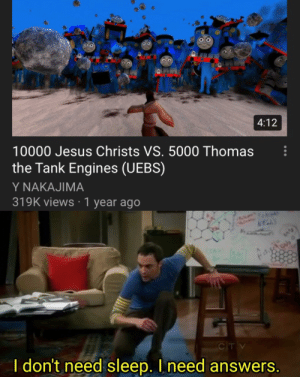 Jesus, Dank Memes, and Sleep: 4:12  10000 Jesus Christs VS. 5000 Thomas  the Tank Engines (UEBS)  Y NAKAJIMA  319K views 1 year ago  CIT V  I don't need sleep. I need answers. jebus chroist vs tommy tank engine