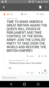 Boston tea party (circa 1773): 4 12:15  212  Share  Tocaraca 9h  TIME TO MAKE AMERICA  GREAT BRITAIN AGAIN! THE  QUEEN WILL DISSOLVE  PARLIAMENT AND TAKE  CONTROL OF THE ROYAL  ARMY! JOIN THE LOYALIST  PARTY TO TAKE OVER THE  WORLD AND RESTORE THE  BRITISH EMPIRE!!  Reply  30  MuricaFuck Yeah1776 9h  Throws all of your tea in the harbor  No  Reply ↑ 32  Add a comment Boston tea party (circa 1773)