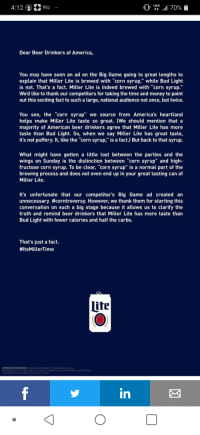 "America, Beer, and Money: 4:12 Wa  WSJ  Dear Beer Drinkers of America,  You may have seen an ad on the Big Game going to great lengths to  explain that Miller Lite is brewed with ""corn syrup,"" while Bud Light  is not. That's a fact. Miller Lite is indeed brewed with ""corn syrup.""  We'd like to thank our competitors for taking the time and money to point  out this exciting fact to such a large, national audience not once, but twice.  You see, the ""corn syrup"" we source from America's heartland  helps make Miller Lite taste so great. (We should mention thata  majority of American beer drinkers agree that Miller Lite has more  taste than Bud Light. So, when we say Miller Lite has great taste,  it's not puffery. It, like the ""corn syrup,"" is a fact.) But back to that syrup.  What might have gotten a little lost between the parties and the  wings on Sunday is the distinction between corn syrup"" and high  fructose corn syrup. To be clear, ""corn syrup"" is a normal part of the  brewing process and does not even end up in your great tasting can of  Miller Lite.  It's unfortunate that our competitor's Big Game ad created an  unnecessary #corntroversy. However, we thank them for starting this  conversation on such a big stage because it allows us to clarify the  truth and remind beer drinkers that Miller Lite has more taste than  Bud Light with fewer calories and half the carbs.  That's just a fact.  #itsMillerTime  CELEBRATE RESPONSIBLY 2019 MILLER BREWING CO MMLWAUKEE WB  tate โest performed by rstte tor perception Feb. 20  in"