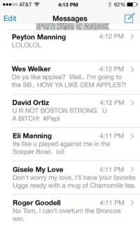 Bitch, Eli Manning, and Facebook: 4:13 PM  62% LD  OO  AT&T  Edit  Messages  SPORTSHUMORON FACEBOOK  4:12 PM  Peyton Manning  LOLOLOL  Wes Welker  4:12 PM  Do ya like apples? Well.. I'm going to  the SB.. HOW YA LIKE DEM APPLES?  4:12 PM  David Ortiz  UR NOT BOSTON STRONG. U  A BITCH! #Papi  Eli Manning  4:11 PM  Its like u played against me in the  Sooper Bowl. lol!  Gisele My Love  4:11 PM  Don't worry my love, I'll have your favorite  Uggs ready with a mug of Chamomile tea.  4:11 PM  Roger Goodell  No Tom, l can't overturn the Broncos  win. BREAKING: Tom Brady text inbox after AFC Championship loss revealed
