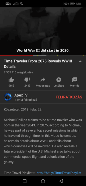 *chuckles in danger* the video is a year old: | 4:18  100%  VOLTE 1  World War III did start in 2020.  Time Traveler From 2075 Reveals WWIII  Details  7 555 410 megtekintés  Mentés  90 E  24 E  Megosztás Letöltés  ApexTV  FELIRATKOZÁS  1,19 M feliratkozó  Közzététel: 2018. febr. 22.  Michael Phillips claims to be a time traveler who was  born in the year 2043. In 2075, according to Michael,  he was part of several top secret missions in which  he traveled through time. In this video he sent us,  he reveals details about WWIII and tells about  which countries will be involved. He also reveals a  future president of the U.S. Michael also talks about  commercial space flight and colonization of the  galaxy.  Time Travel Playlist ► http://bit.ly/TimeTravelPlaylist *chuckles in danger* the video is a year old