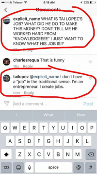 "Funny, Memes, and Entrepreneur: 4:18 AM  ..ooo N Telenor F  T 22%  explicit name WHAT IS TAI LOPEZ'S  JOB? WHAT DID HE DO TO MAKE  THIS MONEY? DONT TELL ME HE  WORKED HARD FROM  ""KNOWLEDGEEEE"" I JUST WANT TO  KNOW WHAT HIS JOB IS!?  charlesrequa That is funny  16s Reply  tailopez explicit name l don't have  a ""job"" in the traditional sense. I'm an  entrepreneur. create jobs.  now Reply  V Add a comment  Post  What  Q W E R T Y U I O P  A S D F G H J K L  A Z X C V B N M  123  space I don't have a ""job."" I'm an entrepreneur. I create jobs."