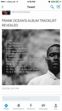 OMG SO HYPED: 4:18 PM  OO  Ultra me  o 69%.  D  Tweet  @Funny Pics Depot  FRANK OCEAN'S ALBUM TRACKLIST  REVEALED  1 Sike  2, You Thought  3, Not Happening  4. I Ain't Got No Album  5. No New Albums  6 No Album No Problem  7. April 1st  8 Procrastination Dr Dre and Jay  Electronica  9 Where You Been James Blake  10. in 3005  11. Lies From The 6  12. Why The Fuck You Lyin remix  13. Is it Too Late To Say Sorry remix  2/12/16, 4:07 PM  Home Notifications  Moments Messages  Me OMG SO HYPED