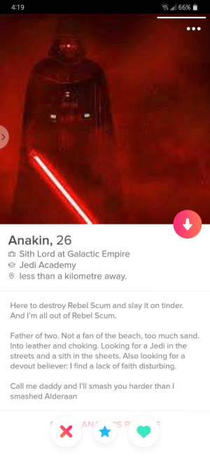 Lord Vader looking to smash!: 4:19  .111 66%  Anakin, 26  Sith Lord at Galactic Empire  Jedi Academy  O less than a kilometre away  Here to destroy Rebel Scum and slay it on tinder.  And I'm all out of Rebel Scum.  Father of two. Not a fan of the beach, too much sand.  Into leather and choking. Looking for a Jedi in the  streets and a sith in the sheets. Also looking for a  devout believer: I find a lack of faith disturbing.  Call me daddy and I'll smash you harder than I  smashed Alderaan Lord Vader looking to smash!