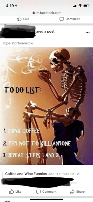 Facebook, Wine, and Coffee: 4:19  m.facebook.com  Like  Comment  Lillo shared a post.  #goalsfortomorrow  TO DO LIST  1 DRINK COFFEE  2. TRY NOT TO KILL  ANYONE  3. REPEAT STEPS 1 AND 2  Coffee and Wine Funnies June 11 at 7:30 AM  hers  Like  Share  Comment But how does he drink it?