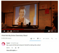 """School, MeIRL, and Chemistry: 4)  2:1 9 / 5:54  I Rick Roll My Entire Chemistry Class!  2,409,238 views  Pygow 10 months ago  My cousin did this but instead of rickroll he shot up the school  REPLY 76 I"""" ayi  View all 8 replies meirl"""