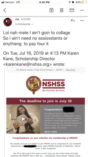 College, Lol, and School: 4:20 PM  7 O 33%  l Verizon LTE  1I  me 4:20 PM  to Scholarship  Lol nah mate I ain't goin to collage  So l ain't need no assissstants or  enythang to pay four it  On Tue, Jul 16, 2019 at 4:13 PM Karen  Kane, Scholarship Director  <karenkane@nshss.org> wrote:  The National Society of High School Scholars   NSHSS   View Online  of  SOCIETY  NSHSS  Be Honored. Be More.  The deadline to join is July 30  Congratulations,  The National Society of High School  Scholars (NSHS) is a distinguished honor  society with a mission to recognize academic  excellence among high-achieving students  like you, and equip you with the resources to  help you reach your full potential in high  school, college and career.  WATCH VIDEO  Congratulations on your selection for membership in NSHSS!  We recently sent you an  invitation to join NSHSS and be recognized for your scholastic  School, where NSHSS Educator of Distinction, Tammy  Jones, is also recognized  achievement at  July 30 is right around the corner so don't miss out! Join online today and begin  exploring what NSHSS has to offer you -- scholarships, study abroad, member events  SCHOLARS  NATIONAL  H SCHOOL Let's see if they take this seriously? (doubt it)