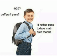Math, Quiz, and 4 20: 4/20?  puff puff pass?  id rather pass  todays math  quiz thanks