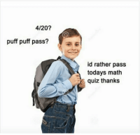 """Pressure, Http, and Math: 4/20?  puff puff pass?  id rather pass  todays math  quiz thanks <p>Stand up to peer pressure via /r/wholesomememes <a href=""""http://ift.tt/2x2AK3Q"""">http://ift.tt/2x2AK3Q</a></p>"""