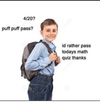 I'm inspired: 4/20?  puff puff pass?  id rather pass  todays math  quiz thanks I'm inspired