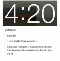 { funnytumblr textposts funnytextpost tumblr funnytumblrpost tumblrfunny followme tumblrfunny textpost tumblrpost haha shoutout}: 4:20  wolfatsuya:  kasoukai  Ims if u Get this funny joke:)  haha, nice math joke :) everyone should know  that the ratio 4:20 should be simplified to 1:5, i  get it! { funnytumblr textposts funnytextpost tumblr funnytumblrpost tumblrfunny followme tumblrfunny textpost tumblrpost haha shoutout}