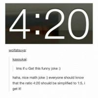 haha! hilarious joke, sharon :-): 4:200  wolfatsuya:  kasoukai:  lms if u Get this funny joke  haha, nice math joke everyone should know  that the ratio 4:20 should be simplified to 1:5, i  get it! haha! hilarious joke, sharon :-)