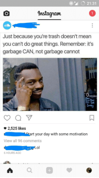 "Lol, Memes, and Trash: ""4 21:31  'nstagram  Just because you're trash doesn't mean  you can't do great things. Remember: it's  garbage CAN, not garbage cannot  penin  ri  2,525 likes  tart your day with some motivation  View all 96 comments  Lol  6 HOURS AGO  0 <p>Roll safe memes now receiving unsuitable/irrelevant captions. SELL SELL SELL! via /r/MemeEconomy <a href=""http://ift.tt/2lnBw3N"">http://ift.tt/2lnBw3N</a></p>"