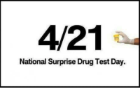 """4/21  National Surprise Drug Test Day. In honor of all those who are going to get """"selected"""" today. -T8R (via the inbox)"""