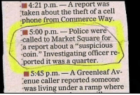 """Phone, Police, and Taken: 4:21 p.m.-A report was  taken about the theft of a cell  phone from Commerce Way.  5:00 p.m. - Police were  called to Market Square for  a report about a """"suspicious  coin."""" Investigating officer re-  ported it was a quarter.  5:45 p.m.- A Greenleaf Av-  enue caller reported someone  was living under a ramp where <p>Suspicious Coin.</p>"""