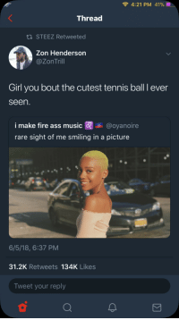<p>I'm Trynna 40-Love you girl (via /r/BlackPeopleTwitter)</p>: 4:21 PM 41%  Thread  STEEZ Retweeted  Zon Henderson  @ZonTrill  Girl you bout the cutest tennis ball I ever  seen  i make fire ass music @oyanoire  rare sight of me smiling in a picture  6/5/18, 6:37 PM  31.2K Retweets 134K Likes  Tweet your reply <p>I'm Trynna 40-Love you girl (via /r/BlackPeopleTwitter)</p>