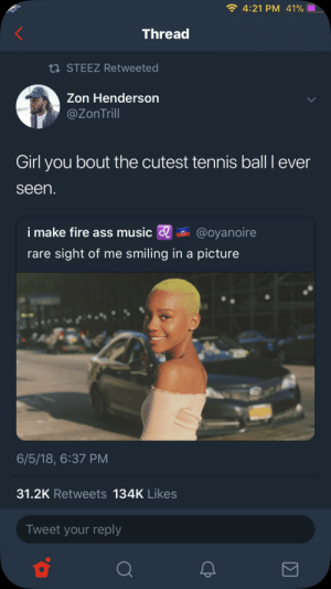 I'm Trynna 40-Love you girl: 4:21 PM 41%  Thread  STEEZ Retweeted  Zon Henderson  @ZonTrill  Girl you bout the cutest tennis ball I ever  seen  i make fire ass music @oyanoire  rare sight of me smiling in a picture  6/5/18, 6:37 PM  31.2K Retweets 134K Likes  Tweet your reply I'm Trynna 40-Love you girl