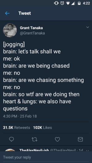 Wtf, Brain, and Heart: 4:22  Grant Tanaka  @GrantTanaka  joggingl  brain: let's talk shall we  me: ок  brain: are we being chased  me: no  brain: are we chasing something  me: no  brain: so wtf are we doing then  heart & lungs: we also have  questions  4:30 PM 25 Feb 18  31.5K Retweets 102K Likes  Tweet your reply Me irl