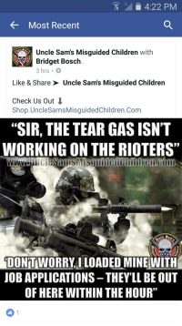 """That'll dispel then thugs right quick: 4:22 PM  Most Recent  Uncle Sam's Misguided Children with  Bridget Bosch.  3 hrs.  Like & Share Uncle Sams Misguided Children  Check Us Out  Shop. UncleSamsMisguided Children.Com  """"SIR, THE TEAR GASISN'T  WORKING ON THE RIOTERS""""  WWW tie  DONTWORRYILOADED MINE WITH  JOB APPLICATIONS -THEYLL BE OUT  OF HERE WITHIN THEHOUR"""" That'll dispel then thugs right quick"""