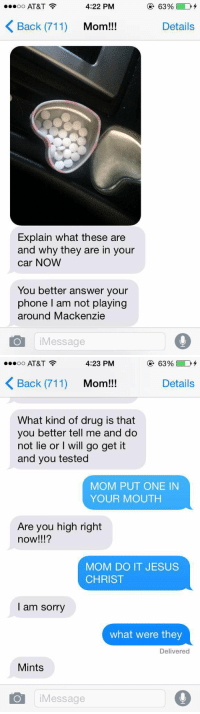 Cars, Drugs, and Jesus: 4:22 PM  ...oo AT&T  K Back (71  Mom!!!  Explain what these are  and why they are in your  car NOW  You better answer your  phone I am not playing  around Mackenzie  Message  63% D1  Details   ...oo AT&T  3 4:23 PM  63% D'  Back (711)  Mom!!!  Details  What kind of drug is that  you better tell me and do  not lie or I will go get it  and you tested  MOM PUT ONE IN  YOUR MOUTH  Are you high right  now!  MOM DO IT JESUS  CHRIST  I am sorry  what were they  Delivered  Mints  O i Message IM DYING 😂