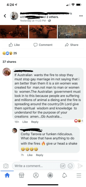 The Real reason for the fires in Australia: 4:24 1  randa is  with .  and 2 others.  Yesterday at 11:23 PM  A Share  לן Like  Comment  25  37 shares  If Australian wants the fire to stop they  must stop gay marriage im not saying that i  am better than them it is a sin women was  created for man.not man to man or women  to women.The Australian government must  look in to this because people are suffering  and millions of animal a dieing and the fire is  spreading around the country.Oh Lord give  them spiritual wisdom and knowledge to  understand for the purpose of your  creations amen...Gb Australia...  Like Reply  16h  en  Corby Tarovia ur funken ridiculous.  What dose that have anything to do  with the fires O give ur head a shake  Like Reply  7h  Write a comment...  GIF      ATERSNAKE The Real reason for the fires in Australia