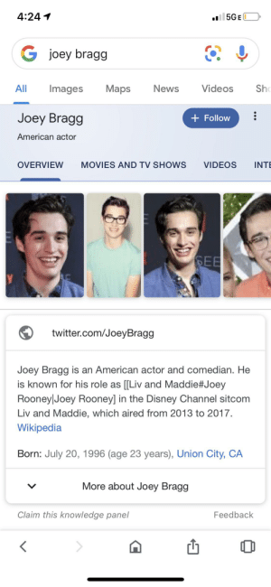He is most well known for what?: 4:24  5GE  joey bragg  Sh  Maps  News  All  Images  Videos  Joey Bragg  Follow  American actor  INT  OVERVIEW  MOVIES AND TV SHOWS  VIDEOS  SEE  У  twitter.com/JoeyBragg  Joey Bragg is an American actor and comedian. He  is known for his role as [[Liv and Maddie #Joey  Rooney Joey Rooney] in the Disney Channel sitcom  Liv and Maddie, which aired from 2013 to 2017.  Wikipedia  Born: July 20, 1996 (age 23 years), Union City, CA  More about Joey Bragg  Claim this knowledge panel  Feedback  < He is most well known for what?